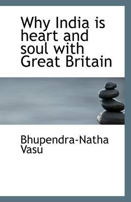 Why India Is Heart and Soul with Great Britain (Paperback): Bhupendra-Natha Vasu