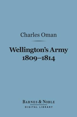 Wellington's Army 1809-1814 (Barnes & Noble Digital Library) (Electronic book text): Charles Oman