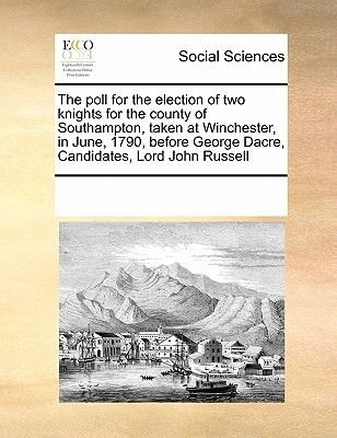 The Poll for the Election of Two Knights for the County of Southampton, Taken at Winchester, in June, 1790, Before George...