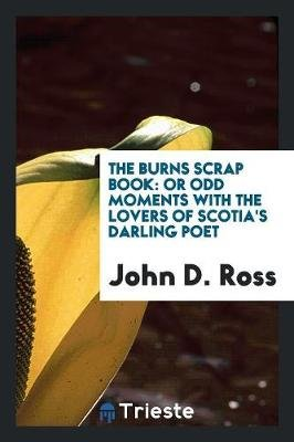The Burns Scrap Book - Or Odd Moments with the Lovers of Scotia's Darling Poet (Paperback): John D. Ross