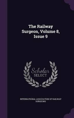 The Railway Surgeon, Volume 8, Issue 9 (Hardcover): International Association of Railway Sur