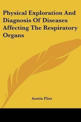 Physical Exploration And Diagnosis Of Diseases Affecting The Respiratory Organs (Paperback): Austin Flint