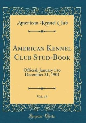 American Kennel Club Stud-Book, Vol. 18 - Official; January 1 to December 31, 1901 (Classic Reprint) (Hardcover): American...