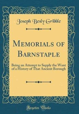 Memorials of Barnstaple - Being an Attempt to Supply the Want of a History of That Ancient Borough (Classic Reprint)...