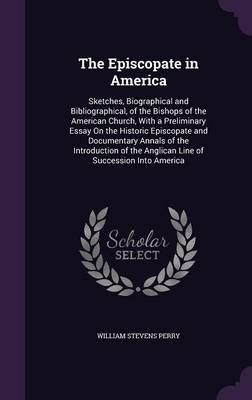 The Episcopate in America - Sketches, Biographical and Bibliographical, of the Bishops of the American Church, with a...