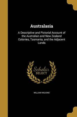 Australasia - A Descriptive and Pictorial Account of the Australian and New Zealand Colonies, Tasmania, and the Adjacent Lands...