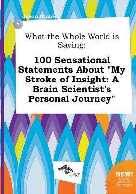 What the Whole World Is Saying - 100 Sensational Statements about My Stroke of Insight: A Brain Scientist's Personal...