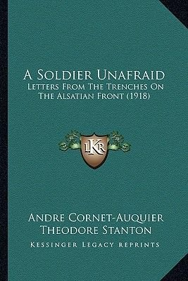 A Soldier Unafraid - Letters from the Trenches on the Alsatian Front (1918) (Paperback): Andre Cornet-Auquier
