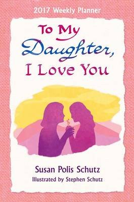 2017 Weekly Planner: To My Daughter, I Love You (Calendar): Susan Polis Schutz