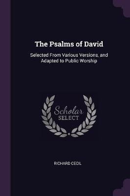 The Psalms of David - Selected from Various Versions, and Adapted to Public Worship (Paperback): Richard Cecil