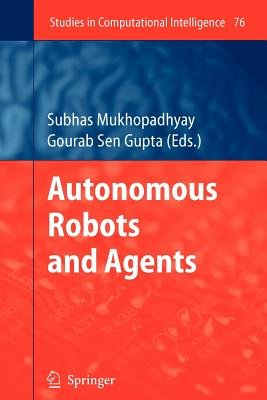 Autonomous Robots and Agents (Paperback, Softcover reprint of hardcover 1st ed. 2007): Subhas C Mukhopadhyay, Gourab Sen Gupta