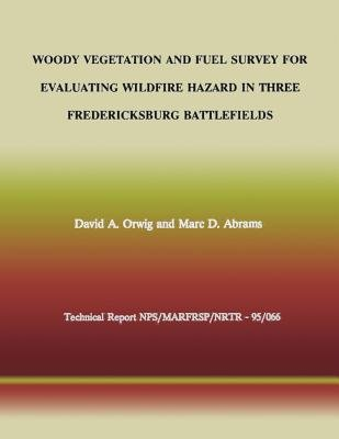 Woody Vegetation and Fuel Survey for Evaluating Wildfire Hazard in Three Fredericksburg Battlefields (Paperback): David a....