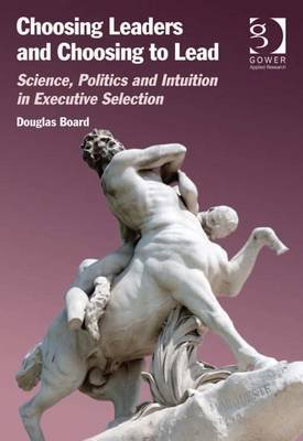 Choosing Leaders and Choosing to Lead - Science, Politics and Intuition in Executive Selection (Electronic book text, New...