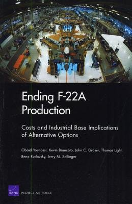 Ending F-22A Production - Costs and Industrial Base Implications of Alternative Options (Paperback): Obaid Younossi, Kevin...