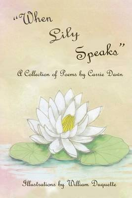 When Lily Speaks - A Collection of Poems by Carrie Dawn (Paperback): Mrs Carrie Dawn DuQuette