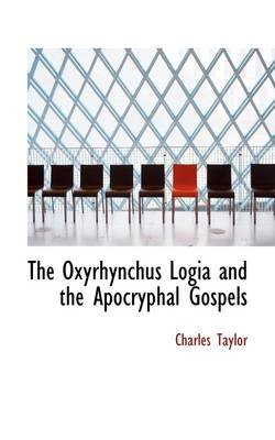 The Oxyrhynchus Logia and the Apocryphal Gospels (Hardcover): Charles Taylor
