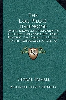 The Lake Pilots' Handbook - Useful Knowledge Pertaining to the Great Lakes and Great Lakes' Piloting, That Should Be...