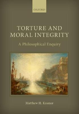 Torture and Moral Integrity - A Philosophical Enquiry (Paperback): Matthew H Kramer