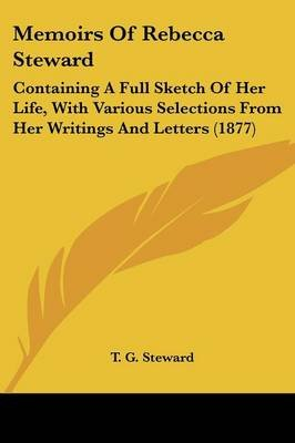 Memoirs of Rebecca Steward - Containing a Full Sketch of Her Life, with Various Selections from Her Writings and Letters (1877)...