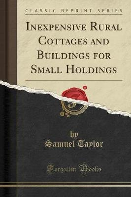 Inexpensive Rural Cottages and Buildings for Small Holdings (Classic Reprint) (Paperback): Samuel Taylor