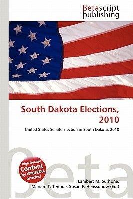 South Dakota Elections, 2010 (Paperback): Lambert M. Surhone, Mariam T. Tennoe, Susan F. Henssonow
