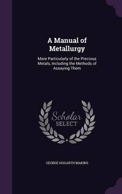 A Manual of Metallurgy - More Particularly of the Precious Metals, Including the Methods of Assaying Them (Hardcover): George...