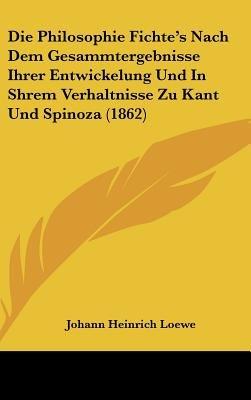 Die Philosophie Fichte's Nach Dem Gesammtergebnisse Ihrer Entwickelung Und In Shrem Verhaltnisse Zu Kant Und Spinoza...