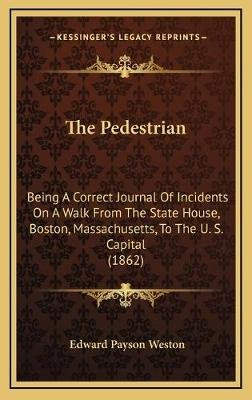 The Pedestrian - Being a Correct Journal of Incidents on a Walk from the State House, Boston, Massachusetts, to the U. S....