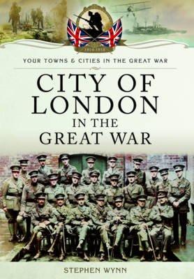 City of London in the Great War (Paperback): Stephen John  Wynn