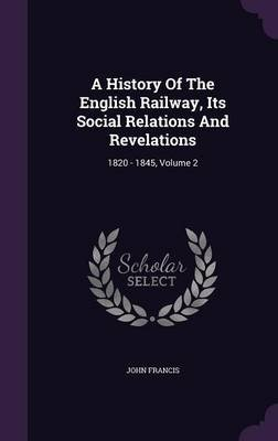 A History of the English Railway, Its Social Relations and Revelations - 1820 - 1845, Volume 2 (Hardcover): John Francis