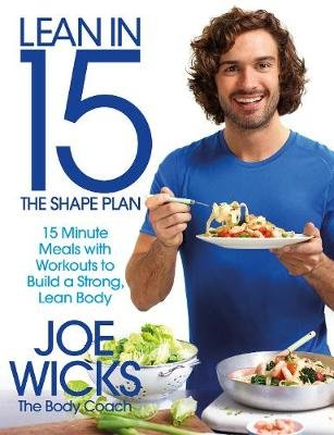 Lean in 15 - The Shape Plan: 15 Minute Meals With Workouts to Build a Strong, Lean Body (Paperback): Joe Wicks
