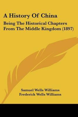 A History of China - Being the Historical Chapters from the Middle Kingdom (1897) (Paperback): Samuel Wells Williams