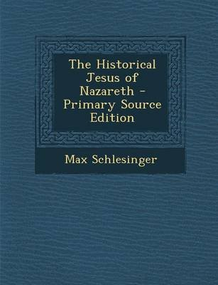 The Historical Jesus of Nazareth - Primary Source Edition (Paperback): Max Schlesinger