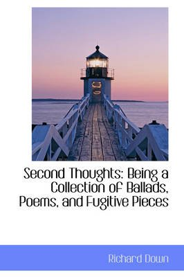 Second Thoughts - Being a Collection of Ballads, Poems, and Fugitive Pieces (Hardcover): Richard Down