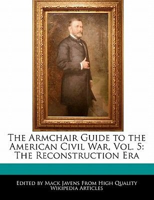The Armchair Guide to the American Civil War, Vol. 5 - The Reconstruction Era (Paperback): Mack Javens