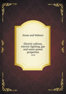 Electric Railway, Electric Lighting, Gas and Water Power Properties 1919 (Paperback): Stone and Webster