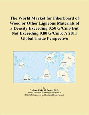 The World Market for Fiberboard of Wood or Other Ligneous Materials of a Density Exceeding 0.50 G/Cm3 But Not Exceeding 0.80...