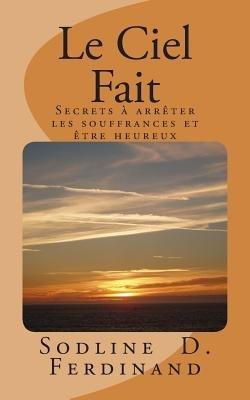 Le Ciel Fait - Secrets Arreter Les Souffrances Et Etre Heureux (French, Paperback): Sodline D. Ferdinand