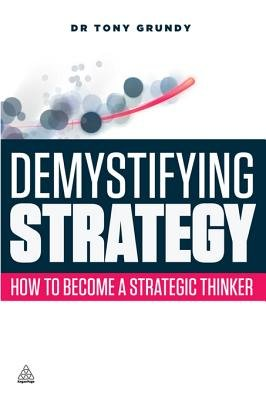 Demystifying Strategy - How to Become a Strategic Thinker (Electronic book text, 1st edition): Tony Grundy