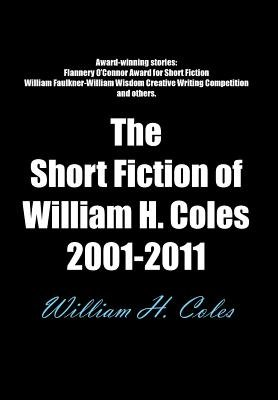 The Short Fiction of William H. Coles 2001-2011 (Hardcover): William H. Coles