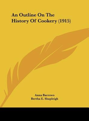 An Outline on the History of Cookery (1915) (Hardcover): Anna Barrows, Bertha E Shapleigh