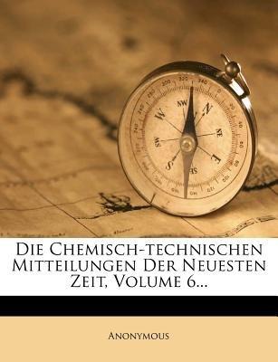 Die Chemisch-Technischen Mitteilungen Der Neuesten Zeit, Volume 6... (English, German, Paperback): Anonymous