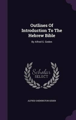 Outlines of Introduction to the Hebrew Bible - By Alfred S. Geden (Hardcover): Alfred Shenington Geden