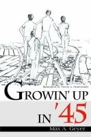 Growin' Up in '45 (Paperback): Max A. Geyer