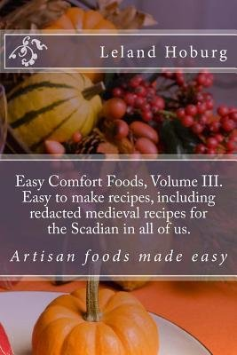 Easy Comfort Foods, Volume III. Easy to Make Recipes, Including Redacted Mediev - Artisan Foods Made Easy (Paperback): Leland...