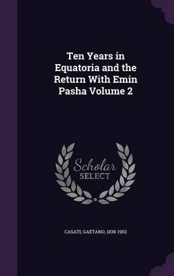 Ten Years in Equatoria and the Return with Emin Pasha Volume 2 (Hardcover): Gaetano Casati