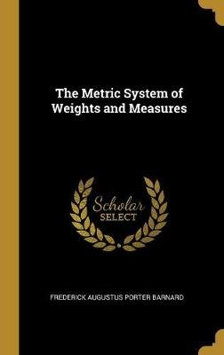 The Metric System of Weights and Measures (Hardcover): Frederick Augustus Porter Barnard