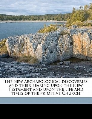 The New Archaeological Discoveries and Their Bearing Upon the New Testament and Upon the Life and Times of the Primitive Church...