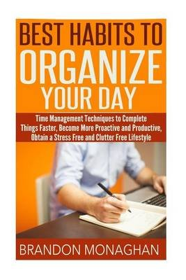 Best Habits to Organize Your Day - Time Management Techniques to Complete Things Faster, Become More Proactive and Productive,...
