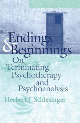 Endings and Beginnings - On Terminating Psychotherapy and Psychoanalysis (Paperback): Herbert J Schlesinger